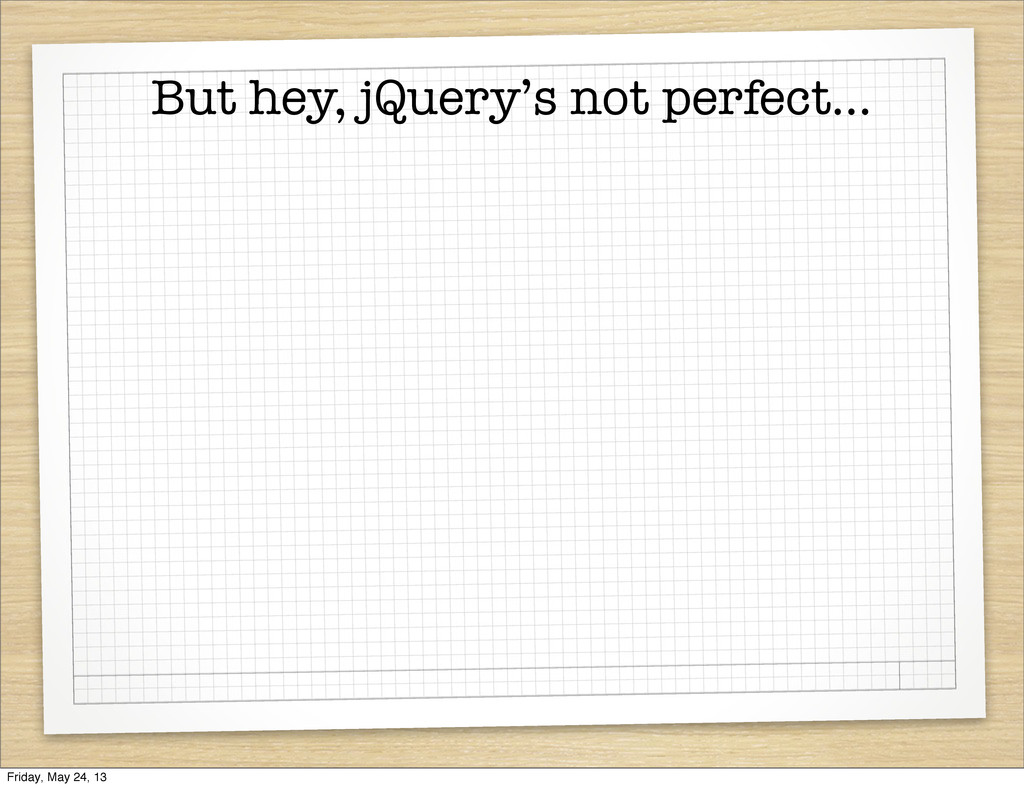 But hey, jQuery's not perfect... Friday, May 24...