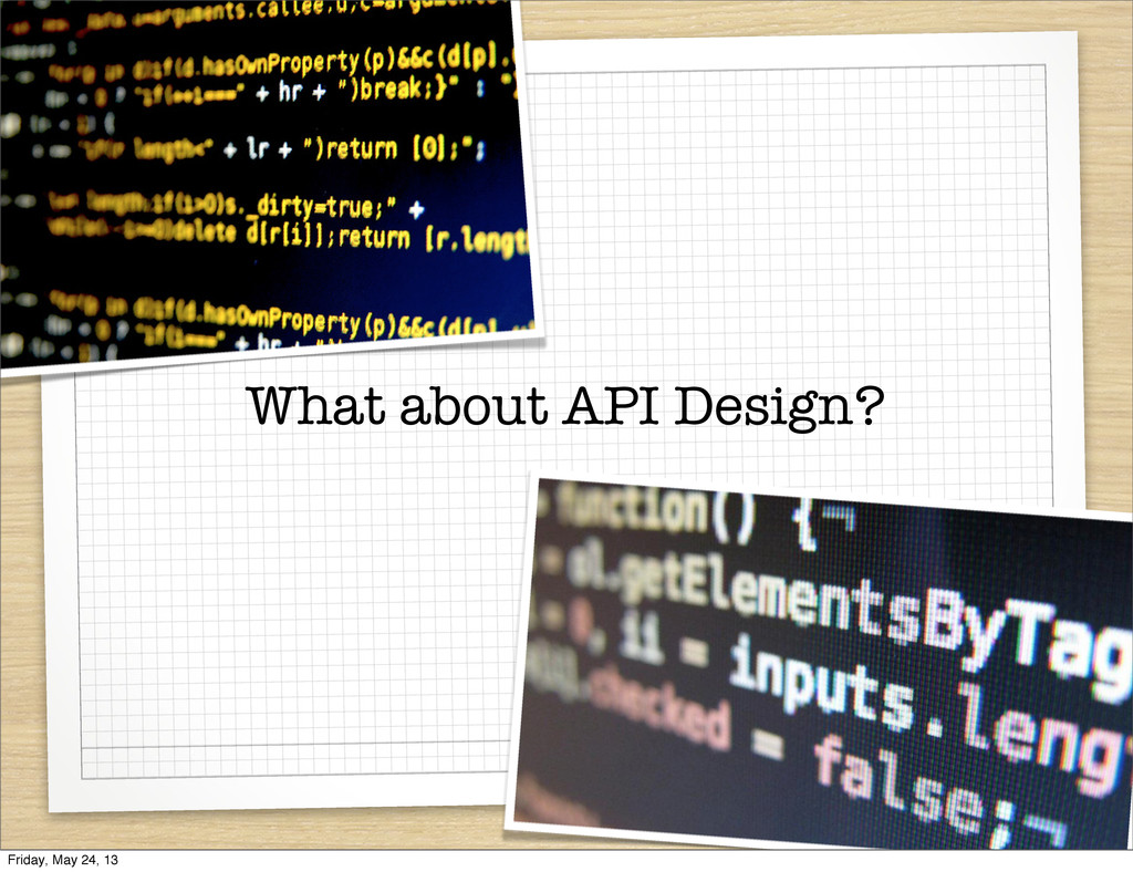 What about API Design? Friday, May 24, 13