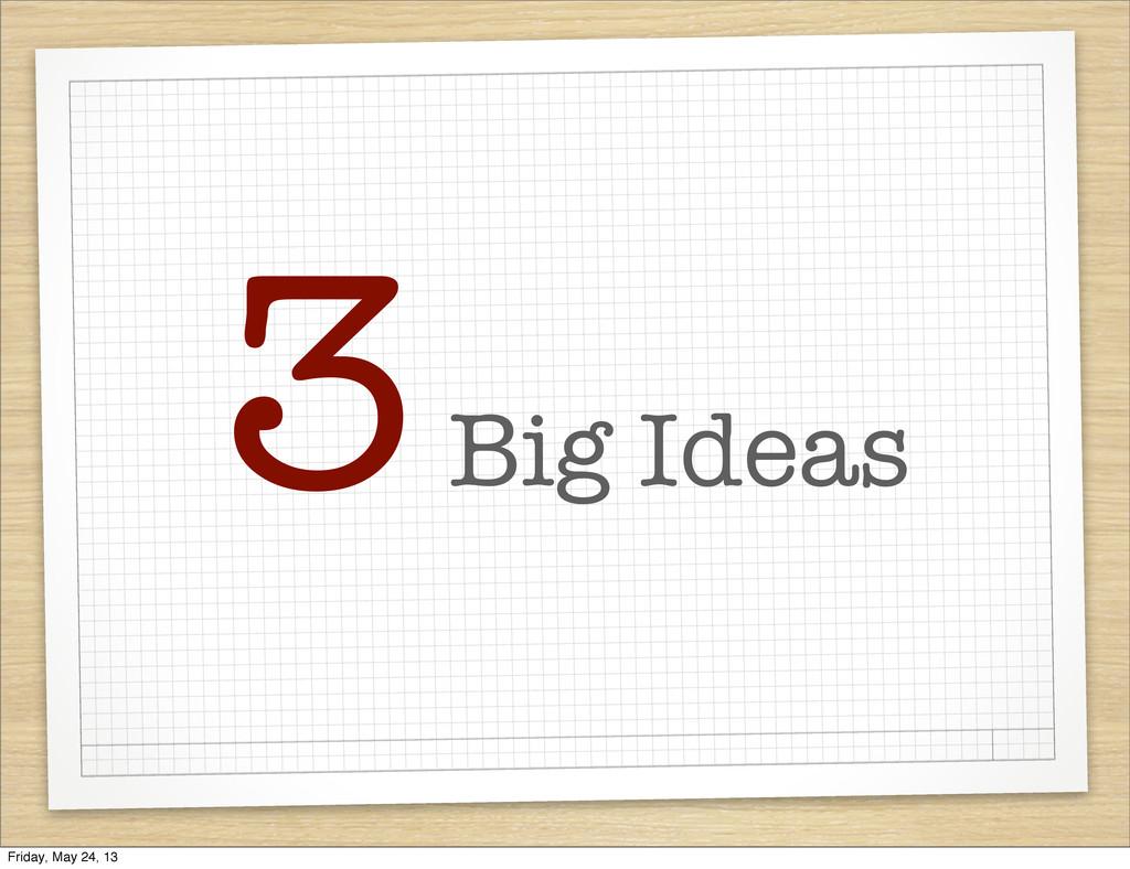 3 Big Ideas Friday, May 24, 13