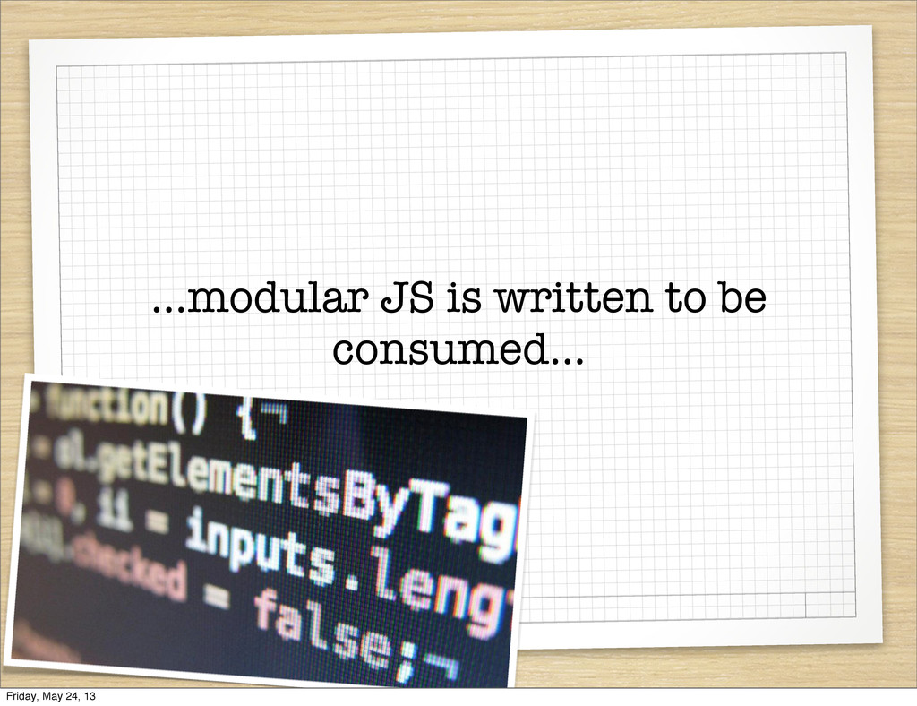 ...modular JS is written to be consumed... Frid...
