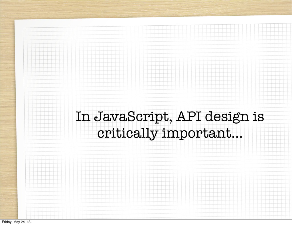 In JavaScript, API design is critically importa...