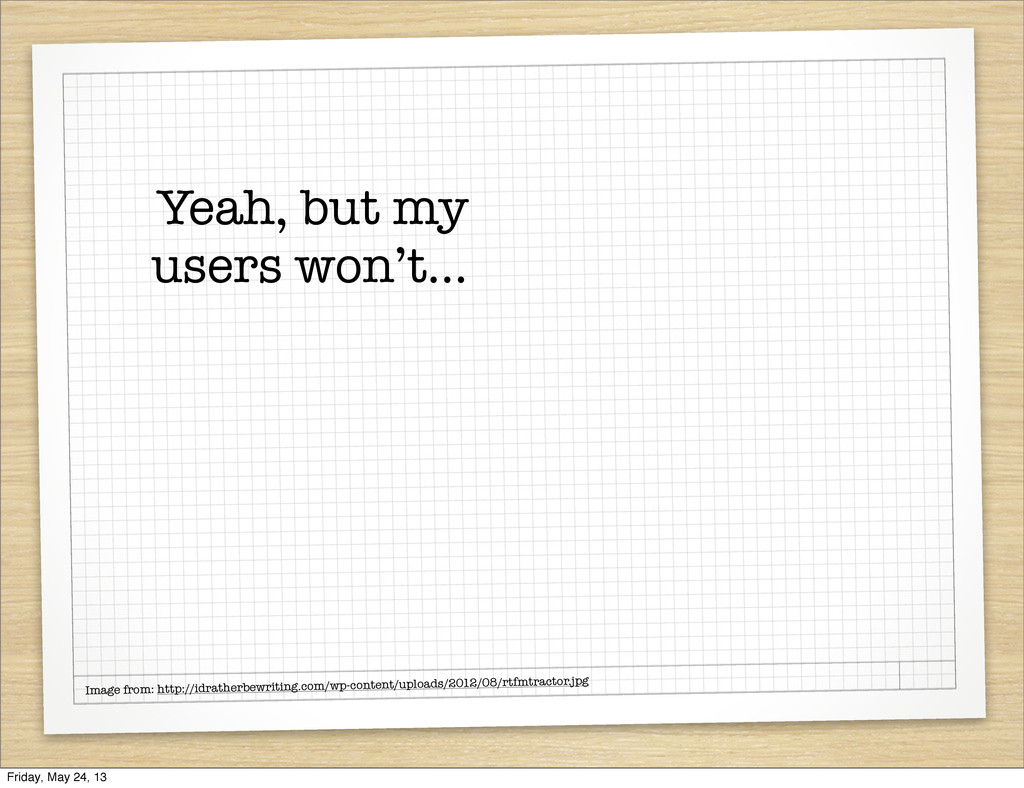 Yeah, but my users won't... Image from: http://...