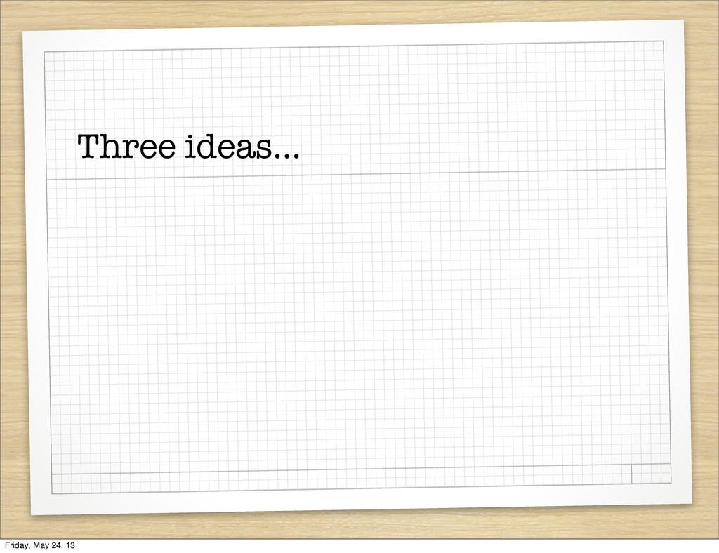 Three ideas... Friday, May 24, 13