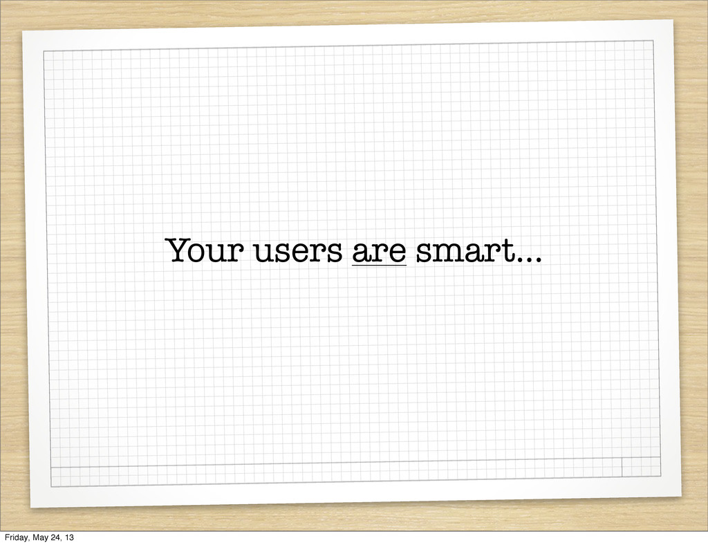 Your users are smart... Friday, May 24, 13