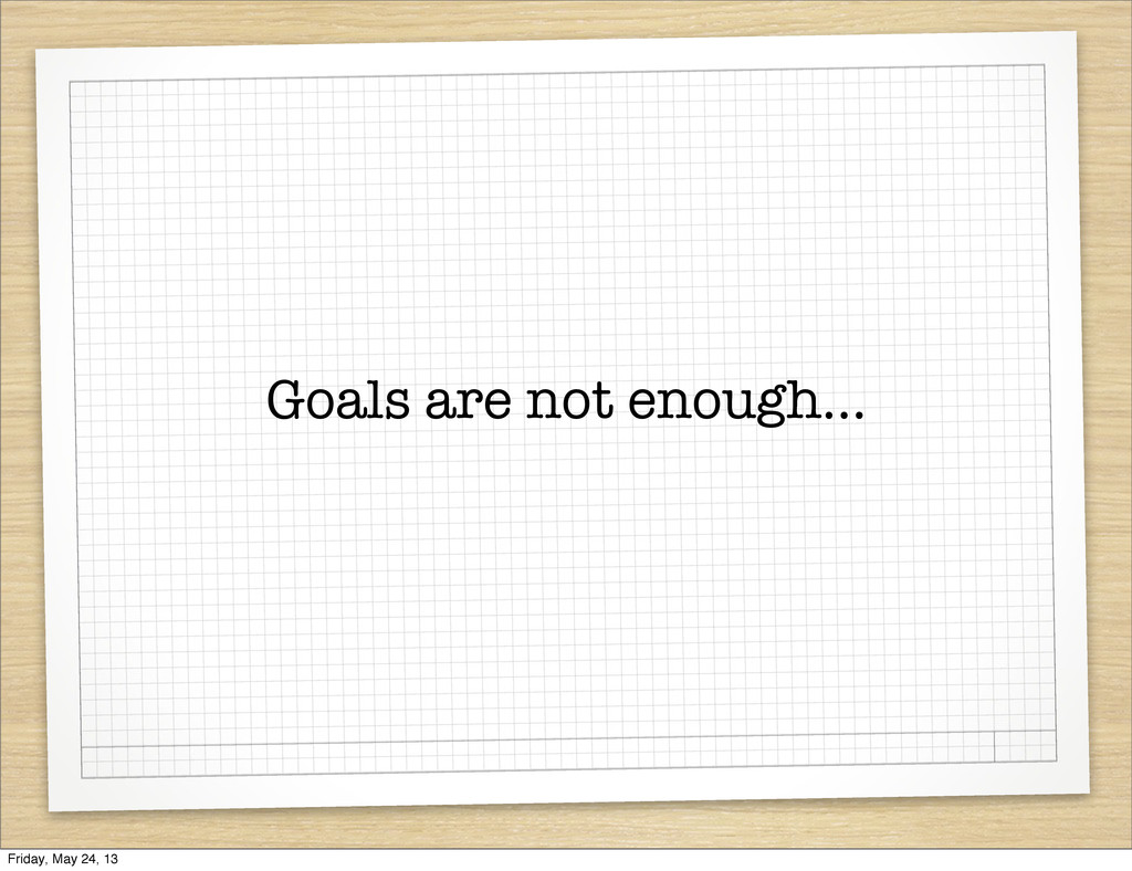 Goals are not enough... Friday, May 24, 13