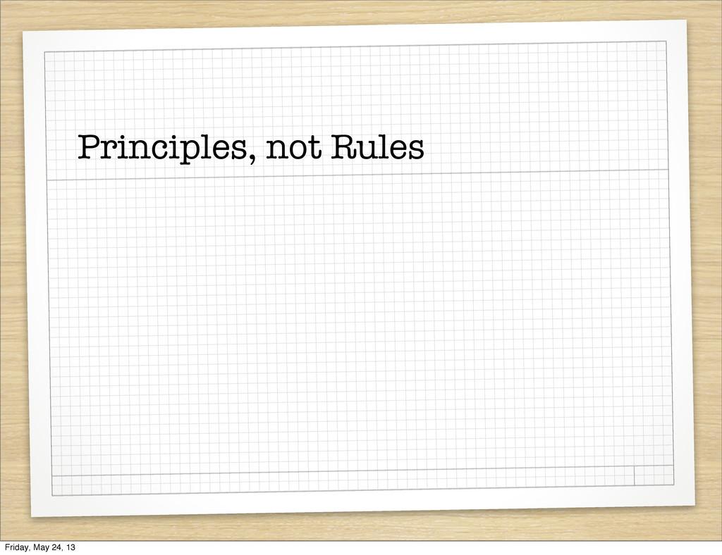 Principles, not Rules Friday, May 24, 13