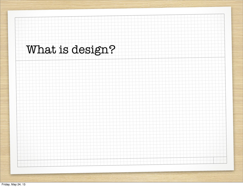 What is design? Friday, May 24, 13