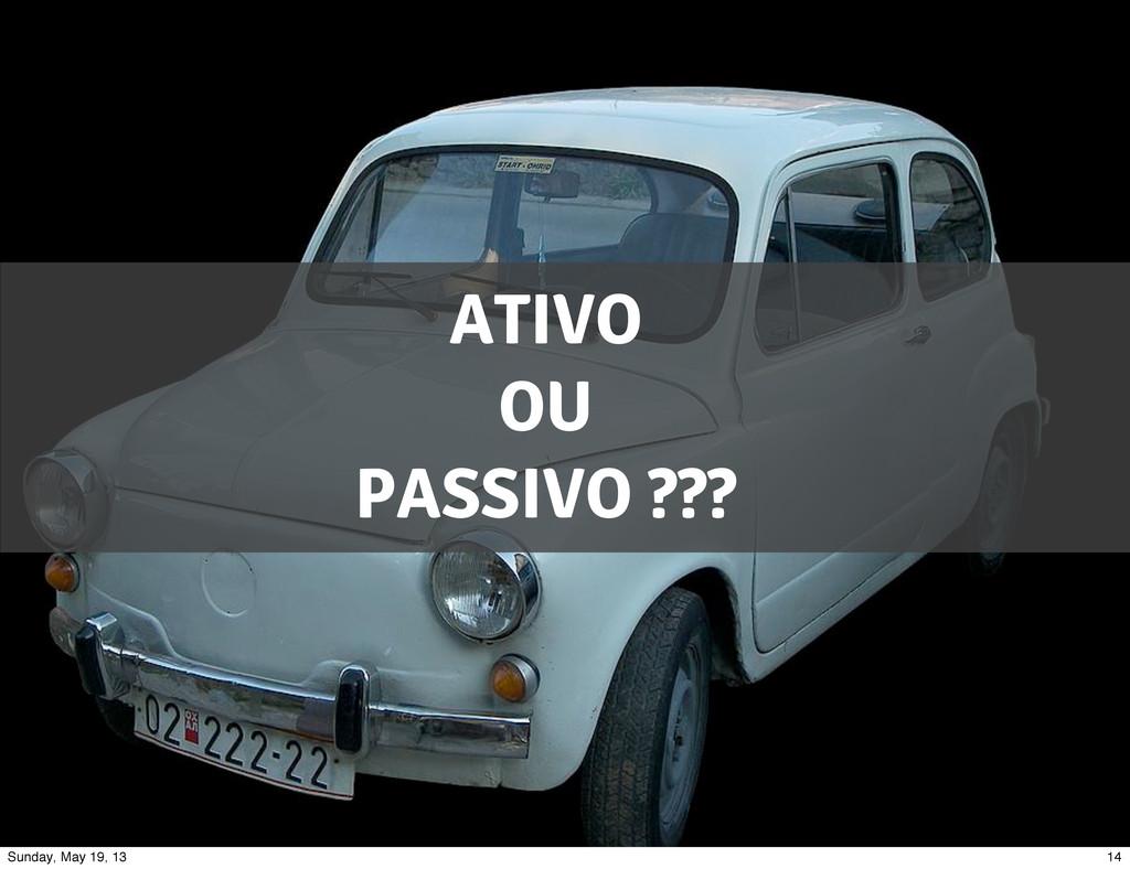ATIVO OU PASSIVO ??? 14 Sunday, May 19, 13