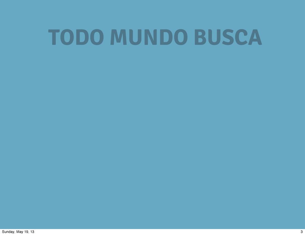 TODO MUNDO BUSCA 3 Sunday, May 19, 13