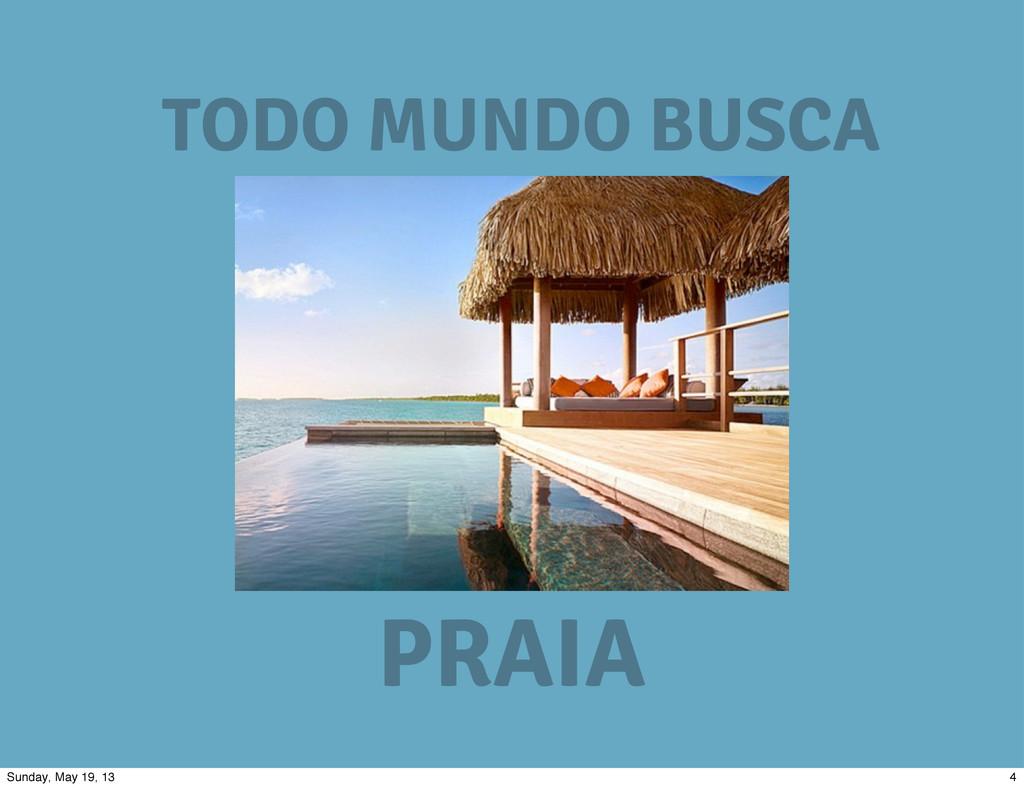 TODO MUNDO BUSCA PRAIA 4 Sunday, May 19, 13