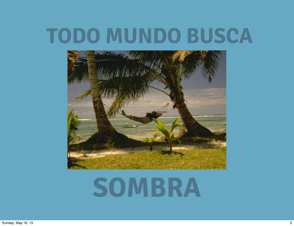 TODO MUNDO BUSCA SOMBRA 5 Sunday, May 19, 13