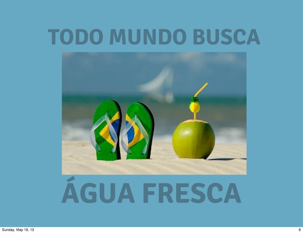 TODO MUNDO BUSCA ÁGUA FRESCA 6 Sunday, May 19, ...