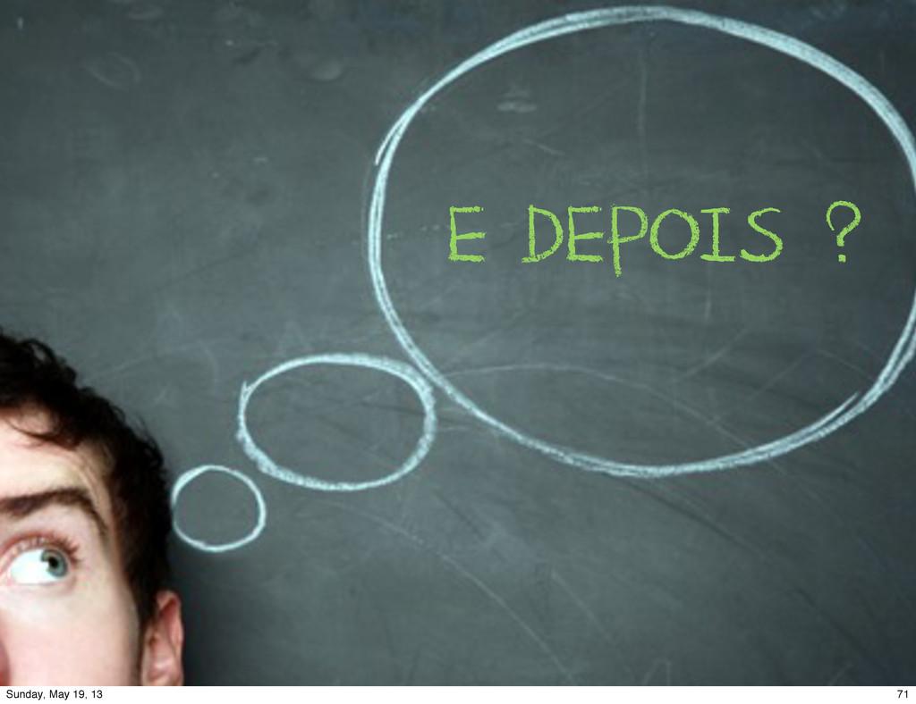 E DEPOIS ? 71 Sunday, May 19, 13