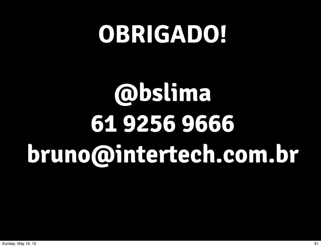 OBRIGADO! @bslima 61 9256 9666 bruno@intertech....