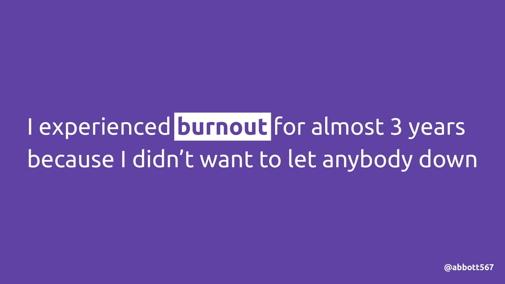 I experienced burnout for almost 3 years becaus...