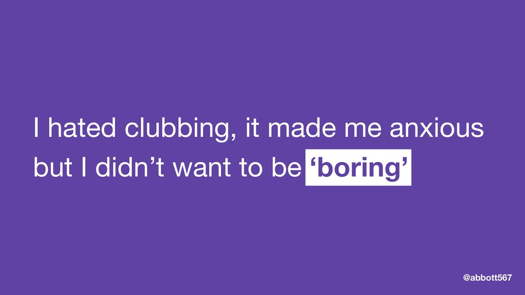 I hated clubbing, it made me anxious  but I did...