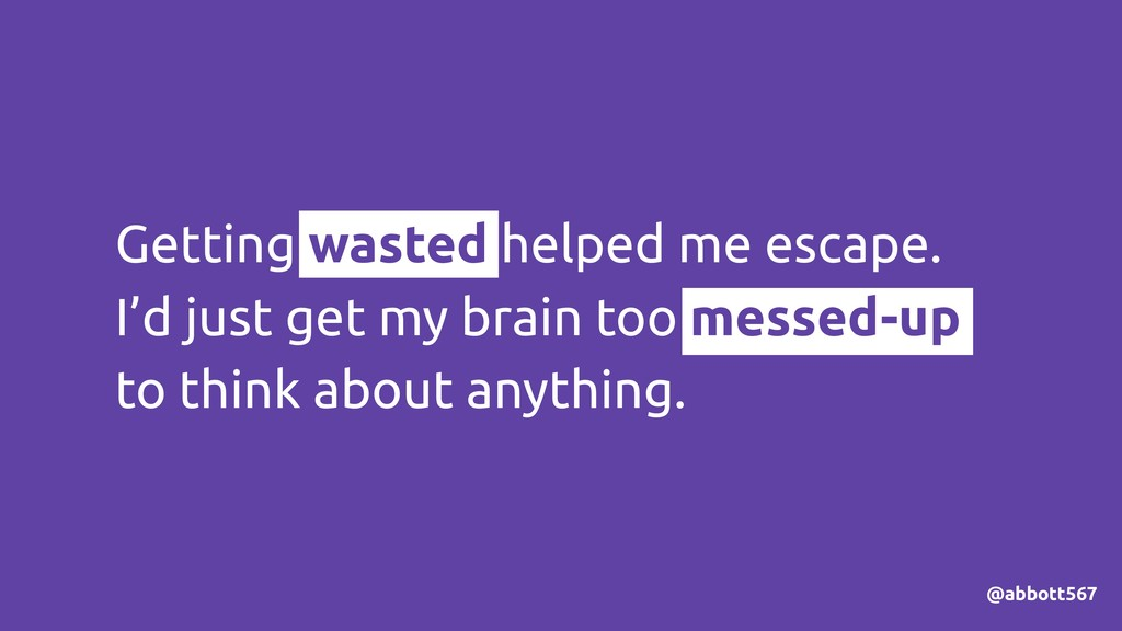 Getting wasted helped me escape. I'd just get m...