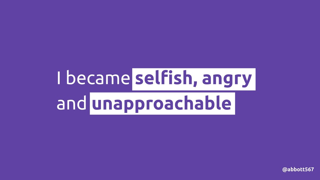 I became selfish, angry and unapproachable @abbo...