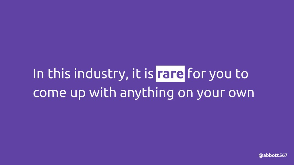 In this industry, it is rare for you to come up...