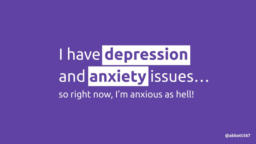 I have depression and anxiety issues… so right ...