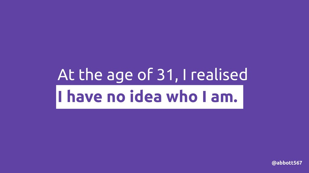 At the age of 31, I realised I have no idea who...