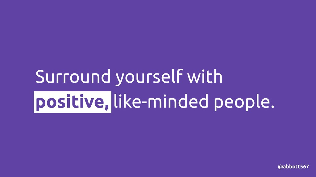 Surround yourself with positive, like-minded pe...