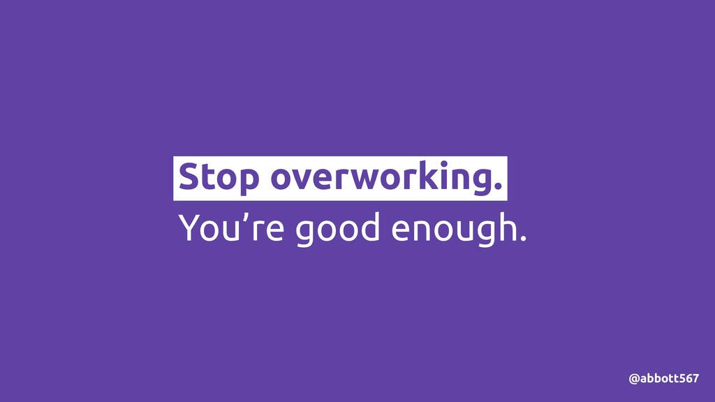 @abbott567 Stop overworking. You're good enough.
