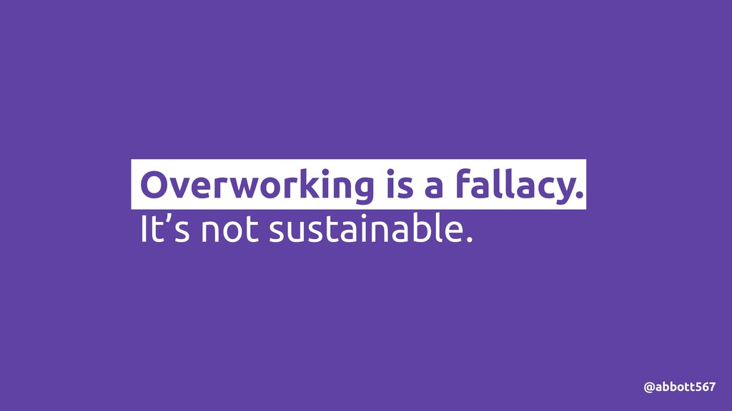 Overworking is a fallacy. It's not sustainable....