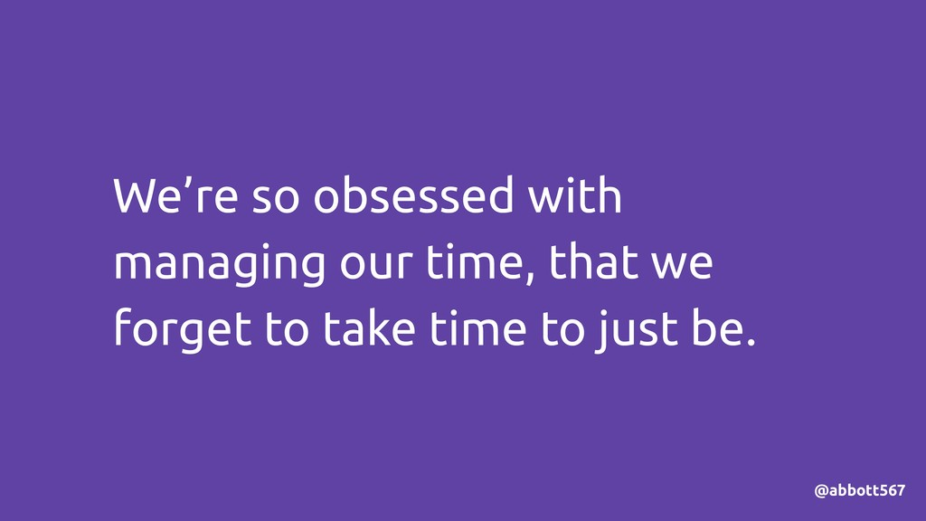We're so obsessed with managing our time, that ...