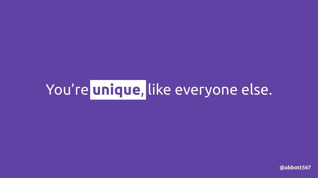 You're unique, like everyone else. @abbott567