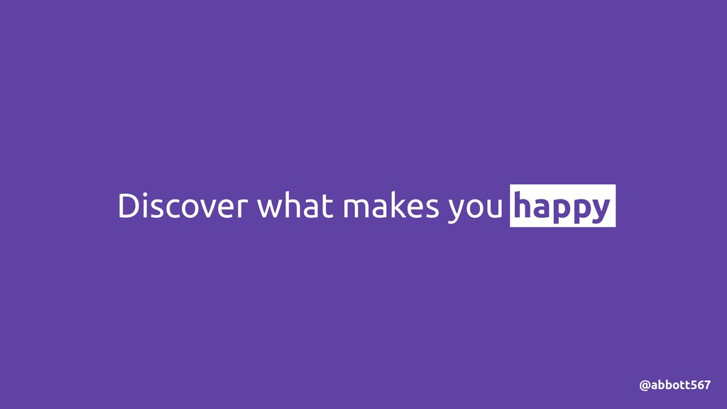Discover what makes you happy @abbott567