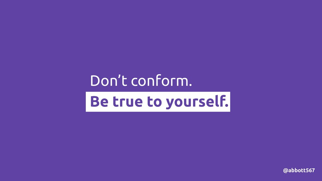 Don't conform. Be true to yourself. @abbott567