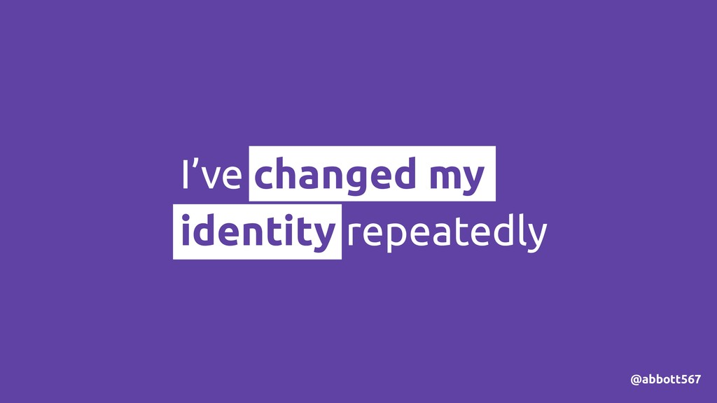 @abbott567 I've changed my identity repeatedly