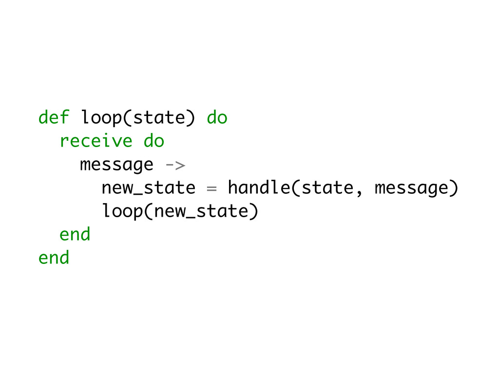 def loop(state) do receive do message -> new_st...