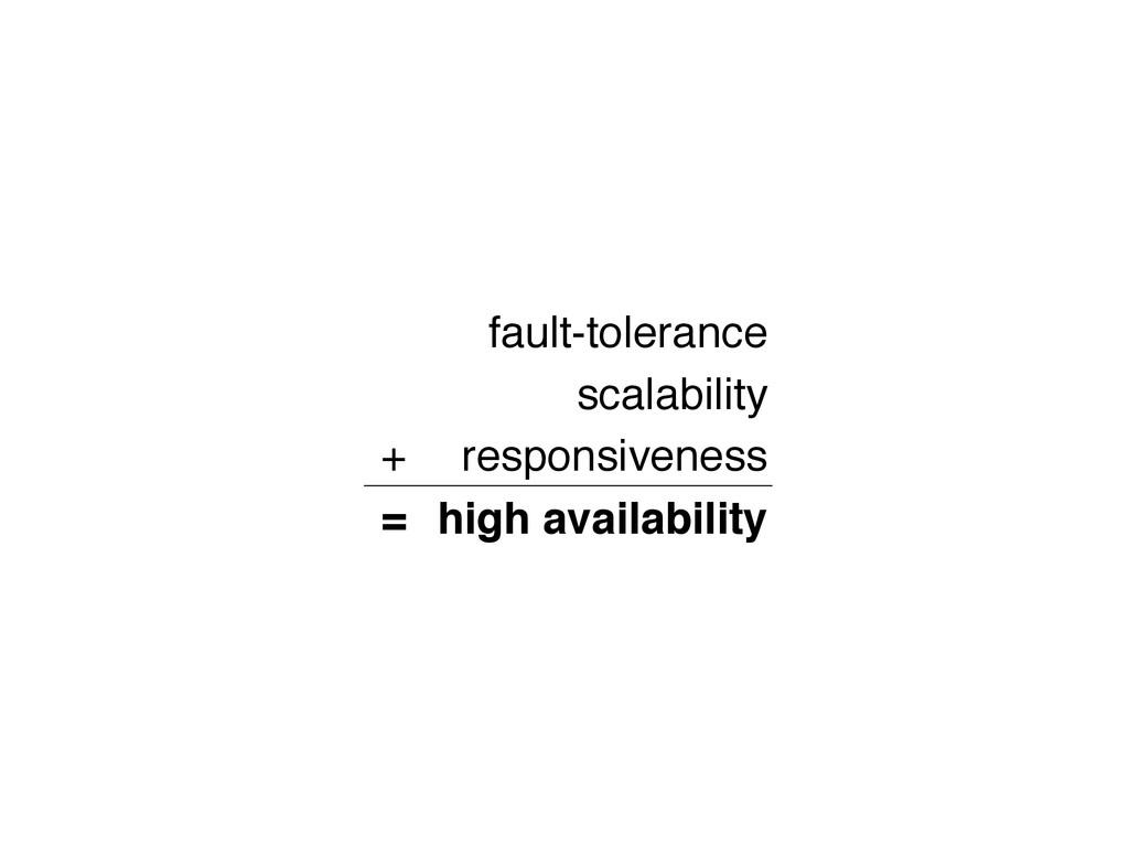 fault-tolerance scalability + responsiveness = ...
