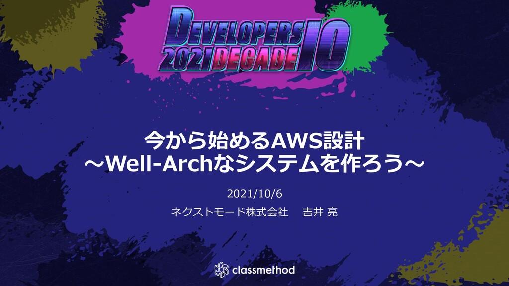 今から始めるAWS設計 ~Well-Archなシステムを作ろう~ 2021/10/6 ネクスト...