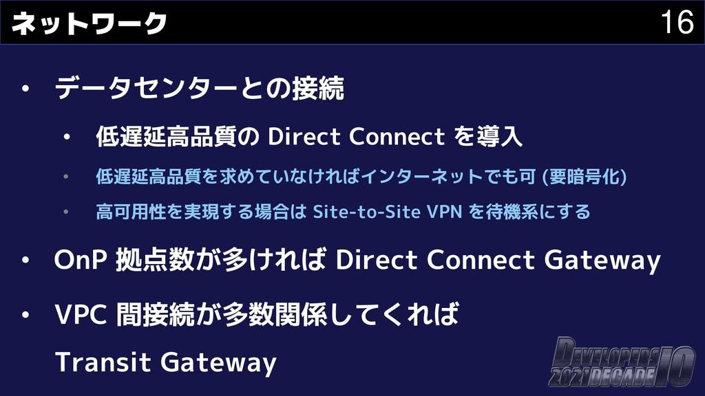 16 ネットワーク • データセンターとの接続 • 低遅延高品質の Direct Connec...