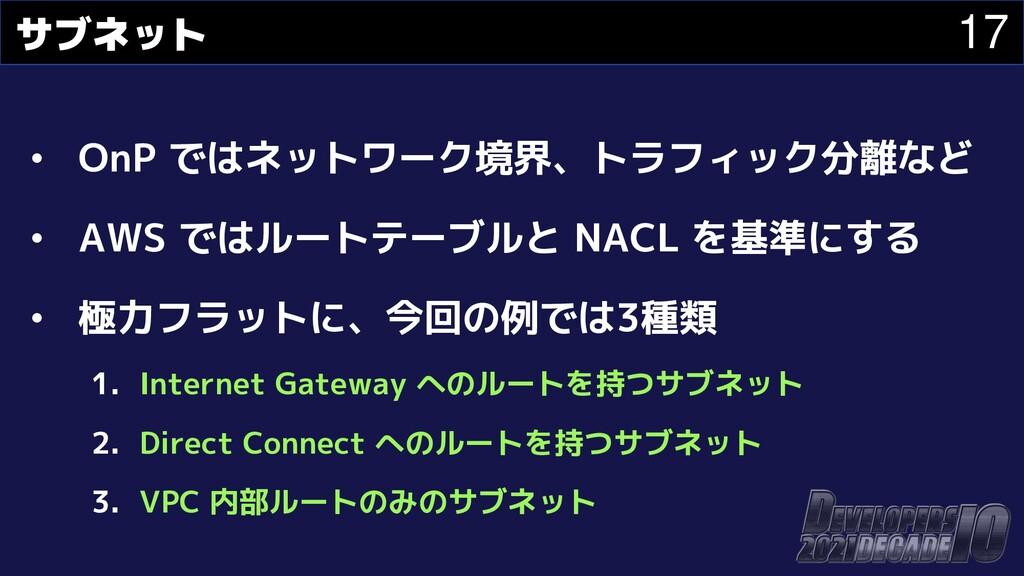 17 サブネット • OnP ではネットワーク境界、トラフィック分離など • AWS ではルー...