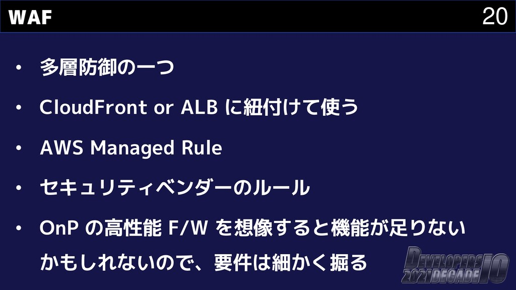 20 WAF • 多層防御の一つ • CloudFront or ALB に紐付けて使う • ...