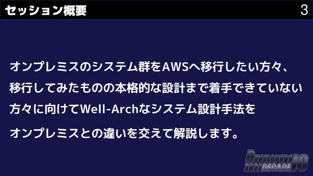 3 セッション概要 オンプレミスのシステム群をAWSへ移行したい方々、 移行してみたものの本格...