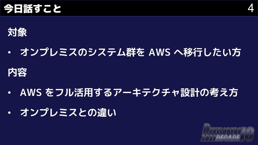 4 今日話すこと 対象 • オンプレミスのシステム群を AWS へ移行したい方 内容 • AW...