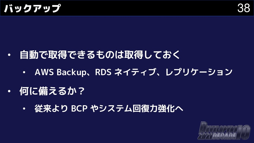 38 バックアップ • 自動で取得できるものは取得しておく • AWS Backup、RDS ...