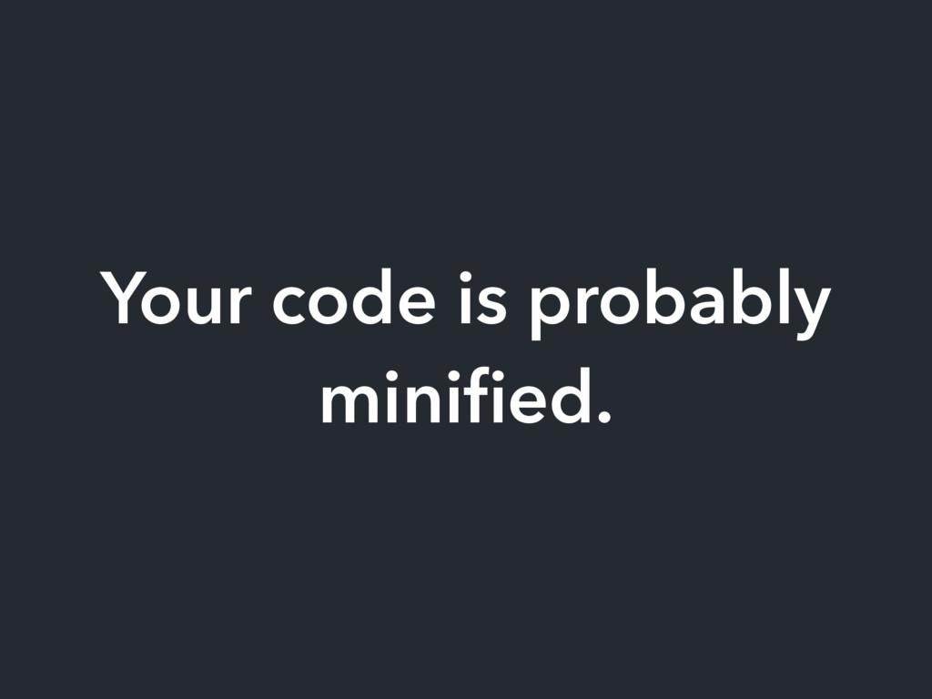 Your code is probably minified.
