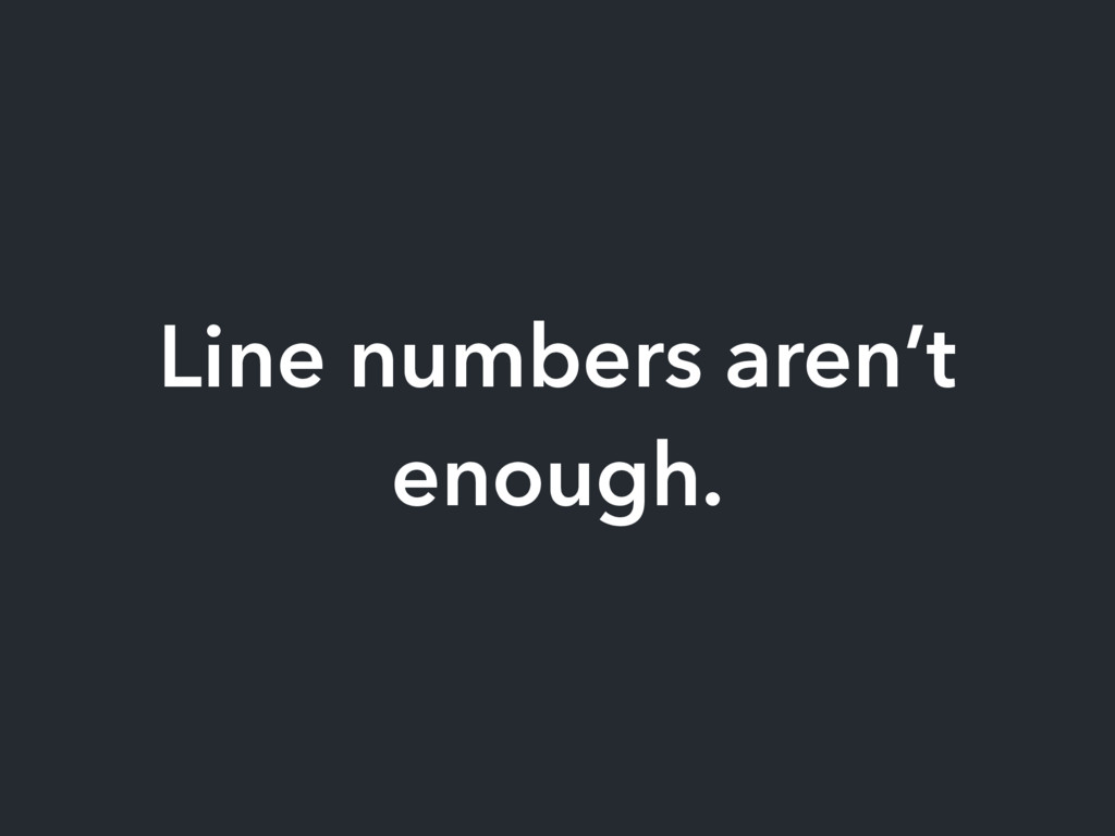 Line numbers aren't enough.
