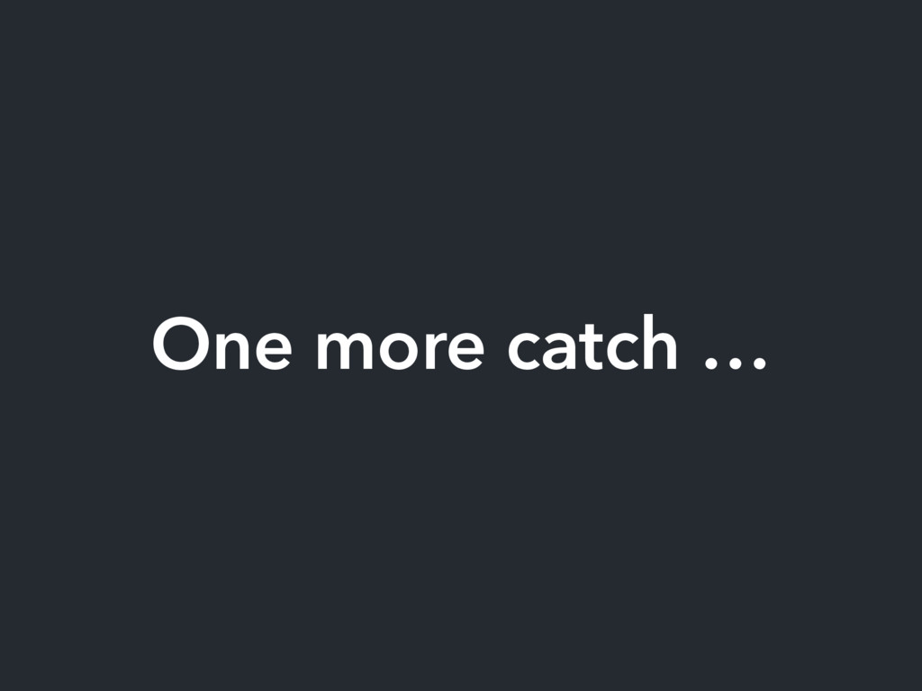One more catch …