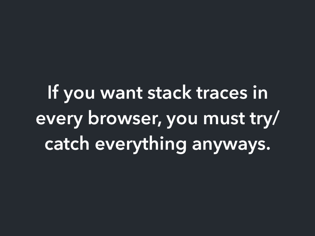 If you want stack traces in every browser, you ...