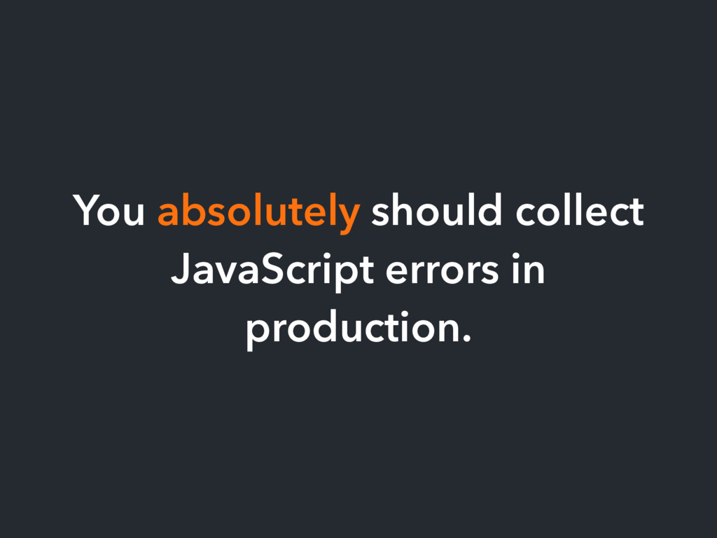 You absolutely should collect JavaScript errors...