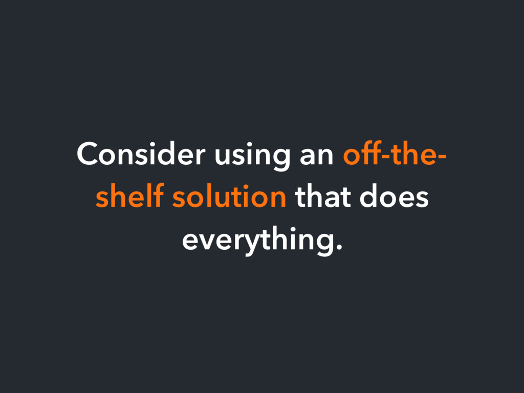 Consider using an off-the- shelf solution that ...
