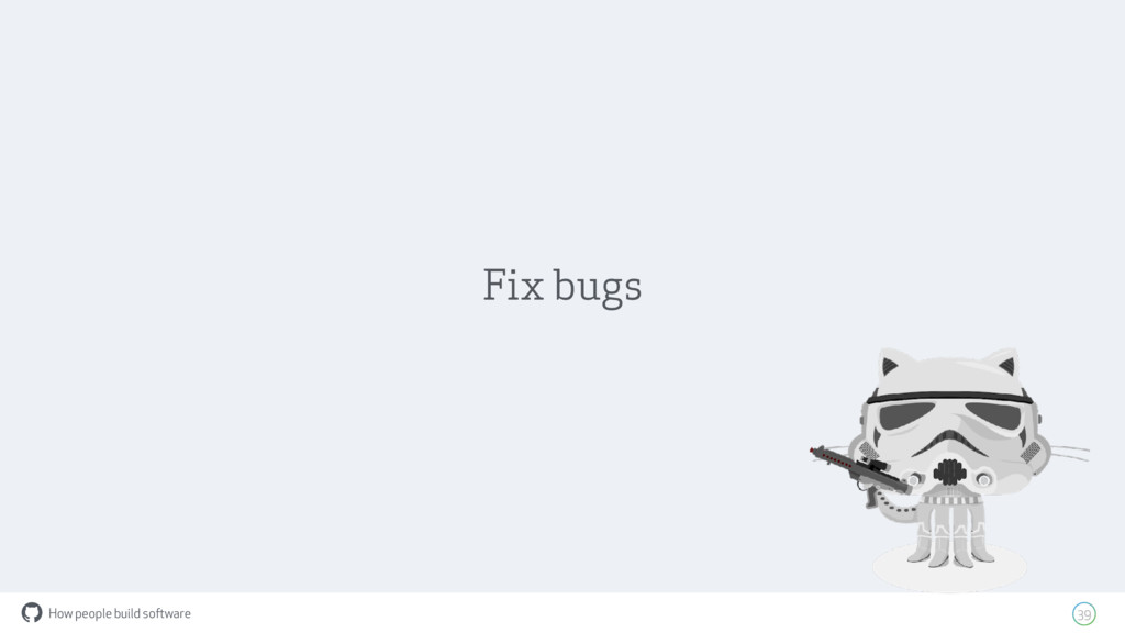 How people build software ! 39 Fix bugs