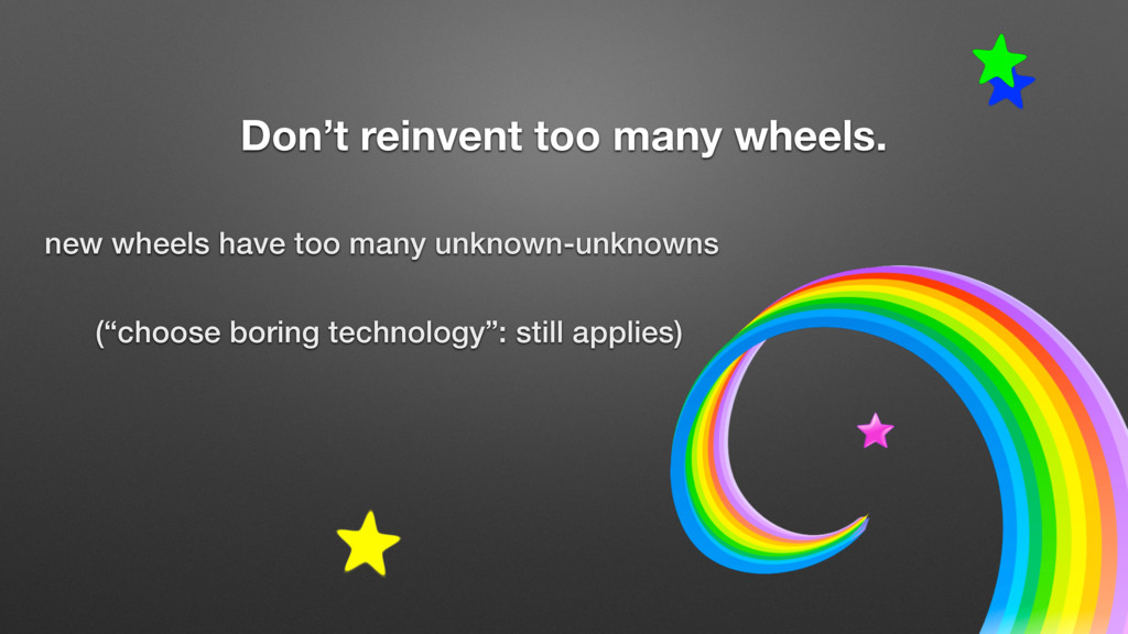 Don't reinvent too many wheels. new wheels have...